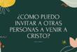 ¿Cómo puedo invitar a otras personas a venir a Cristo?