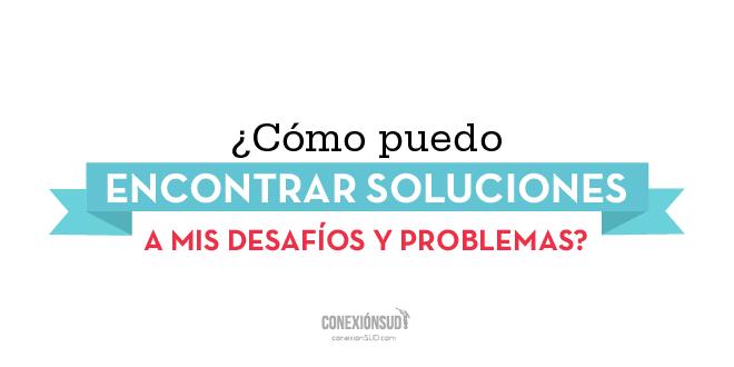como-puedo-encontrar-soluciones-mis-desafios-y-problemas_ConexionSUD
