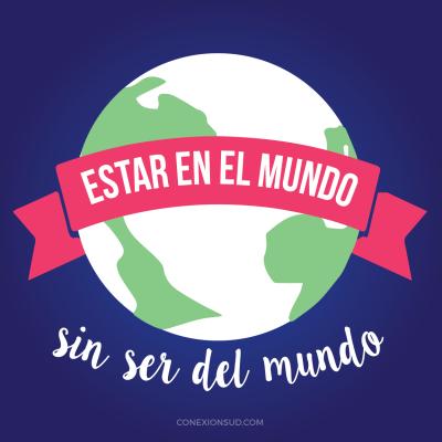 Estar en el mundo sin ser del mundo - ConexionSUD.com