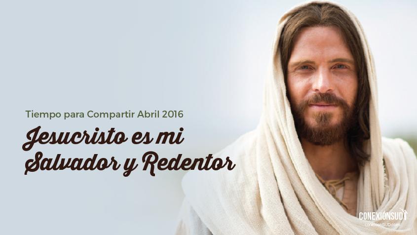 Abril: Jesucristo es mi Salvador y Redentor | Conexión SUD