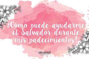 puede ayudarme el Salvador durante mis padecimientos - Conexión SUD